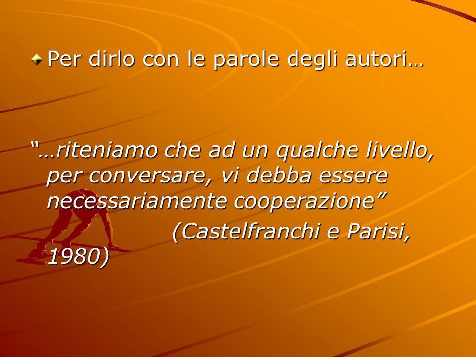 Per dirlo con le parole degli autori… …riteniamo che ad un qualche livello, per conversare, vi debba essere necessariamente cooperazione (Castelfranch