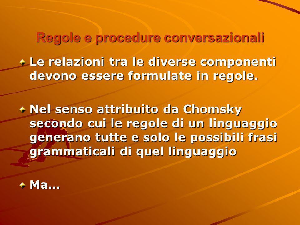 Regole e procedure conversazionali Le relazioni tra le diverse componenti devono essere formulate in regole. Nel senso attribuito da Chomsky secondo c