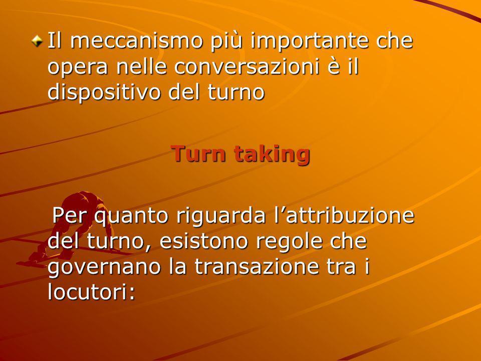 Il meccanismo più importante che opera nelle conversazioni è il dispositivo del turno Turn taking Per quanto riguarda lattribuzione del turno, esiston