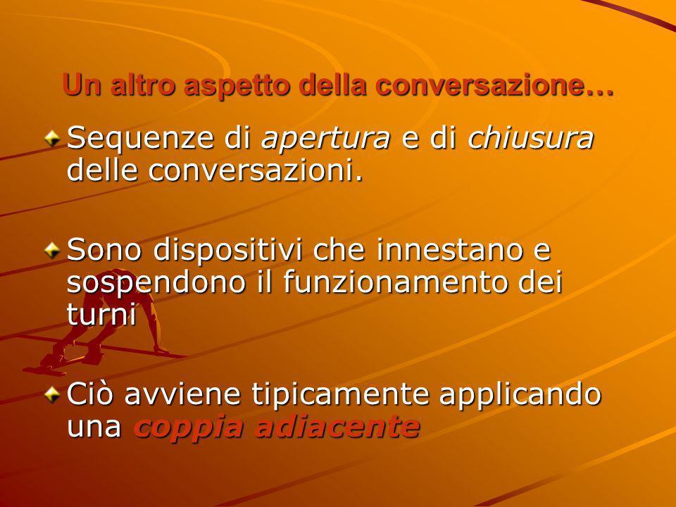 Un altro aspetto della conversazione… Sequenze di apertura e di chiusura delle conversazioni. Sono dispositivi che innestano e sospendono il funzionam
