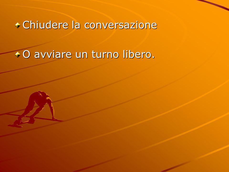 Chiudere la conversazione O avviare un turno libero.