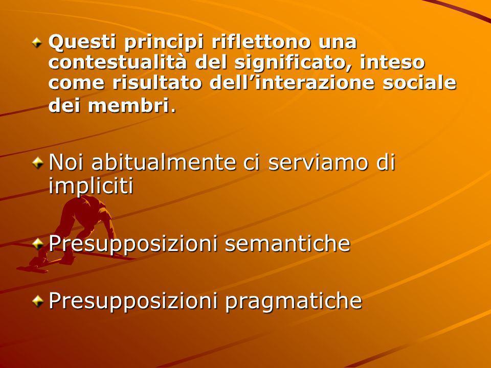Questi principi riflettono una contestualità del significato, inteso come risultato dellinterazione sociale dei membri. Noi abitualmente ci serviamo d