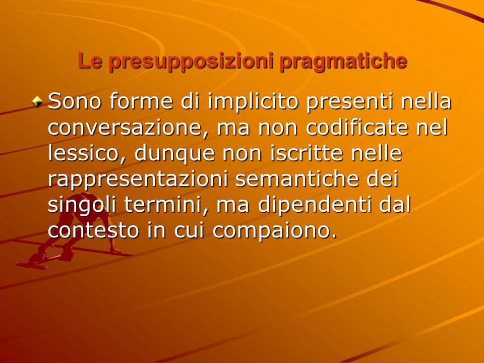 Le presupposizioni pragmatiche Sono forme di implicito presenti nella conversazione, ma non codificate nel lessico, dunque non iscritte nelle rapprese