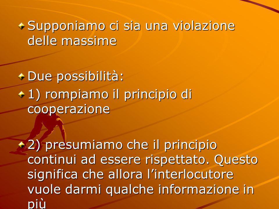 Supponiamo ci sia una violazione delle massime Due possibilità: 1) rompiamo il principio di cooperazione 2) presumiamo che il principio continui ad es