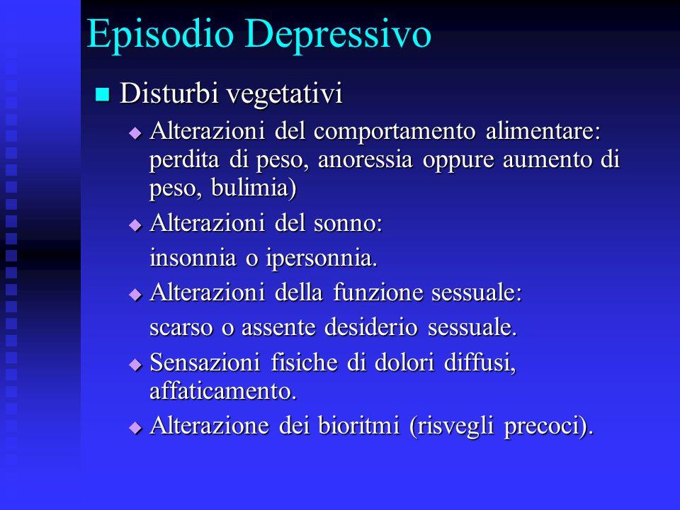 Episodio Depressivo Disturbi vegetativi Disturbi vegetativi Alterazioni del comportamento alimentare: perdita di peso, anoressia oppure aumento di pes