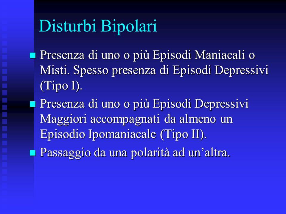Disturbi Bipolari Presenza di uno o più Episodi Maniacali o Misti. Spesso presenza di Episodi Depressivi (Tipo I). Presenza di uno o più Episodi Mania