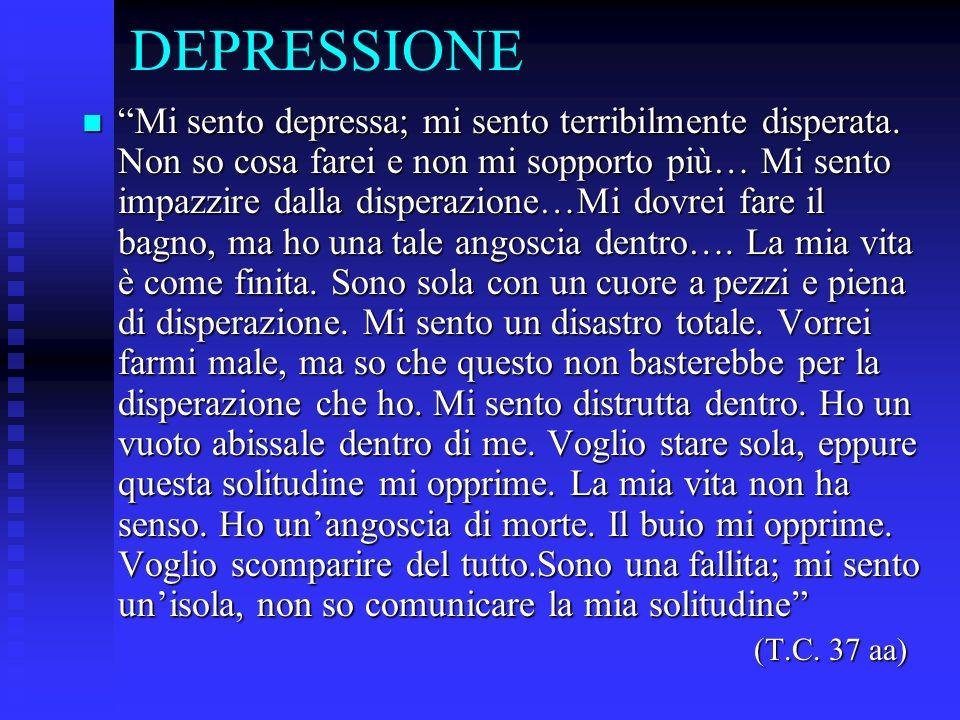 DEPRESSIONE Mi sento depressa; mi sento terribilmente disperata. Non so cosa farei e non mi sopporto più… Mi sento impazzire dalla disperazione…Mi dov