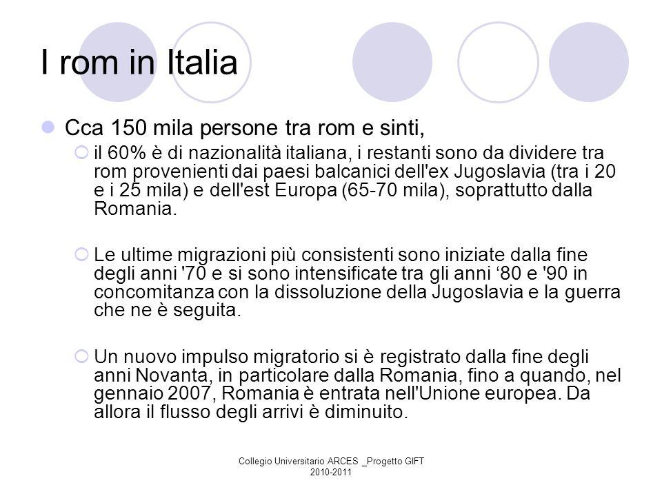 Collegio Universitario ARCES _Progetto GIFT 2010-2011 I rom in Italia Cca 150 mila persone tra rom e sinti, il 60% è di nazionalità italiana, i restan