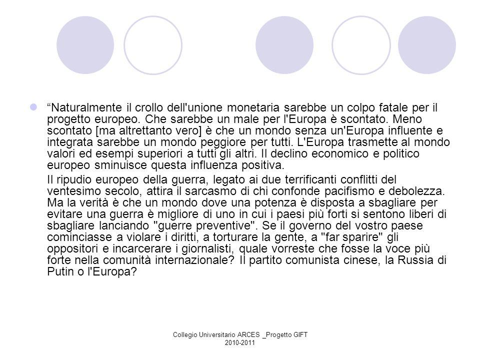 Collegio Universitario ARCES _Progetto GIFT 2010-2011 Naturalmente il crollo dell'unione monetaria sarebbe un colpo fatale per il progetto europeo. Ch
