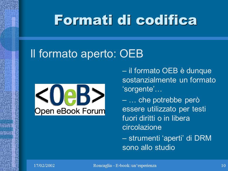 17/02/2002Roncaglia – E-book: unesperienza10 Formati di codifica Il formato aperto: OEB – il formato OEB è dunque sostanzialmente un formato sorgente… – … che potrebbe però essere utilizzato per testi fuori diritti o in libera circolazione – strumenti aperti di DRM sono allo studio