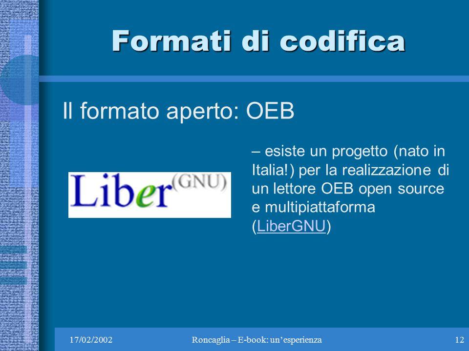 17/02/2002Roncaglia – E-book: unesperienza12 Formati di codifica Il formato aperto: OEB – esiste un progetto (nato in Italia!) per la realizzazione di un lettore OEB open source e multipiattaforma (LiberGNU)LiberGNU