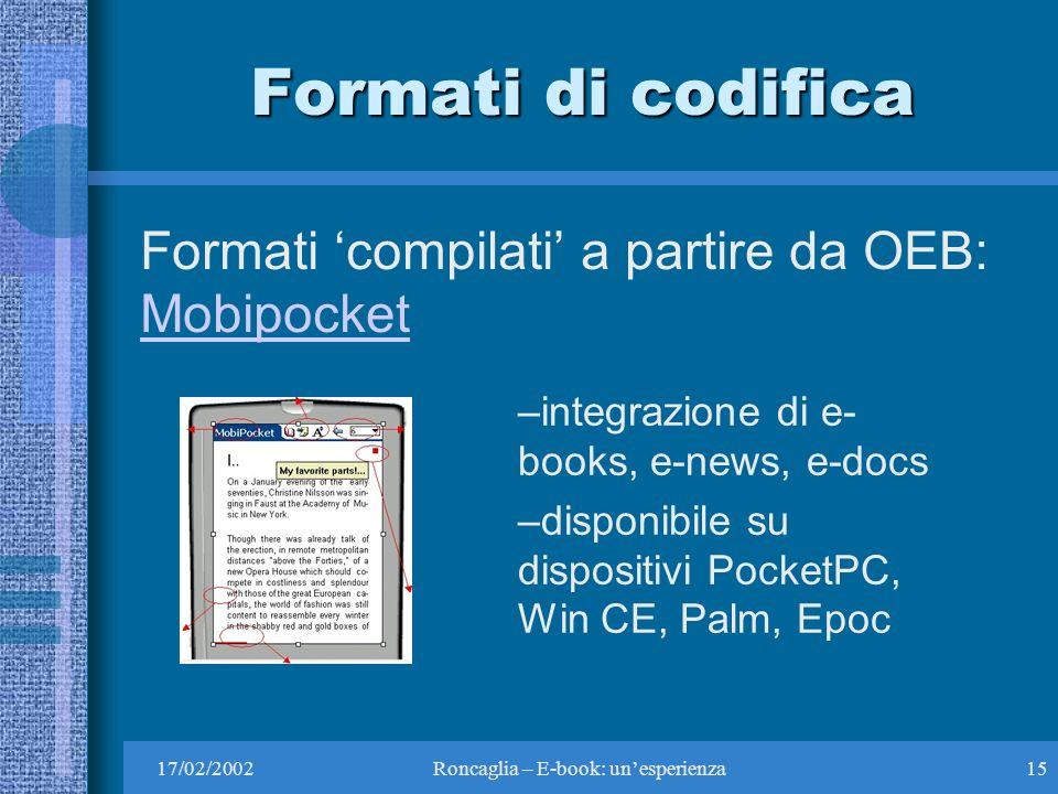 17/02/2002Roncaglia – E-book: unesperienza15 Formati di codifica Formati compilati a partire da OEB: Mobipocket Mobipocket –integrazione di e- books, e-news, e-docs –disponibile su dispositivi PocketPC, Win CE, Palm, Epoc