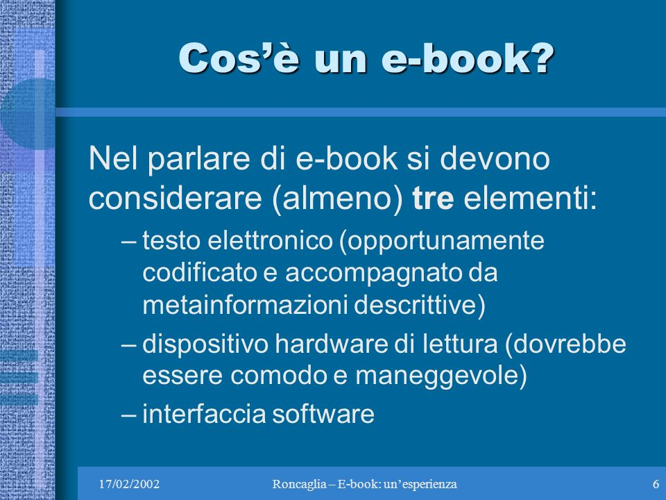 17/02/2002Roncaglia – E-book: unesperienza6 Cosè un e-book.