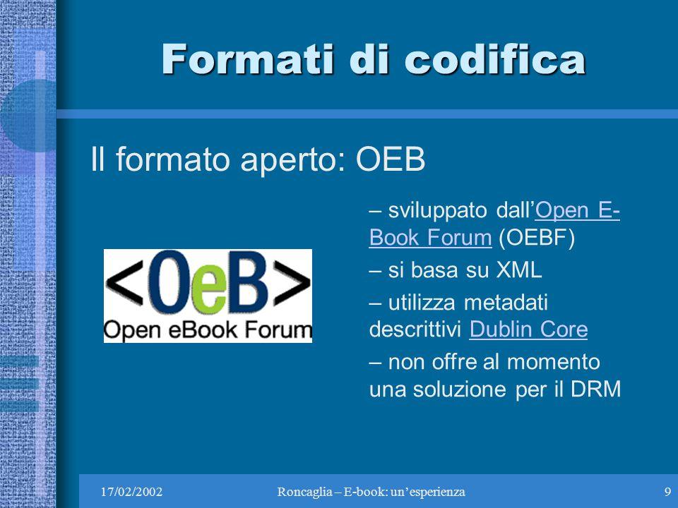 17/02/2002Roncaglia – E-book: unesperienza9 Formati di codifica Il formato aperto: OEB – sviluppato dallOpen E- Book Forum (OEBF)Open E- Book Forum – si basa su XML – utilizza metadati descrittivi Dublin CoreDublin Core – non offre al momento una soluzione per il DRM