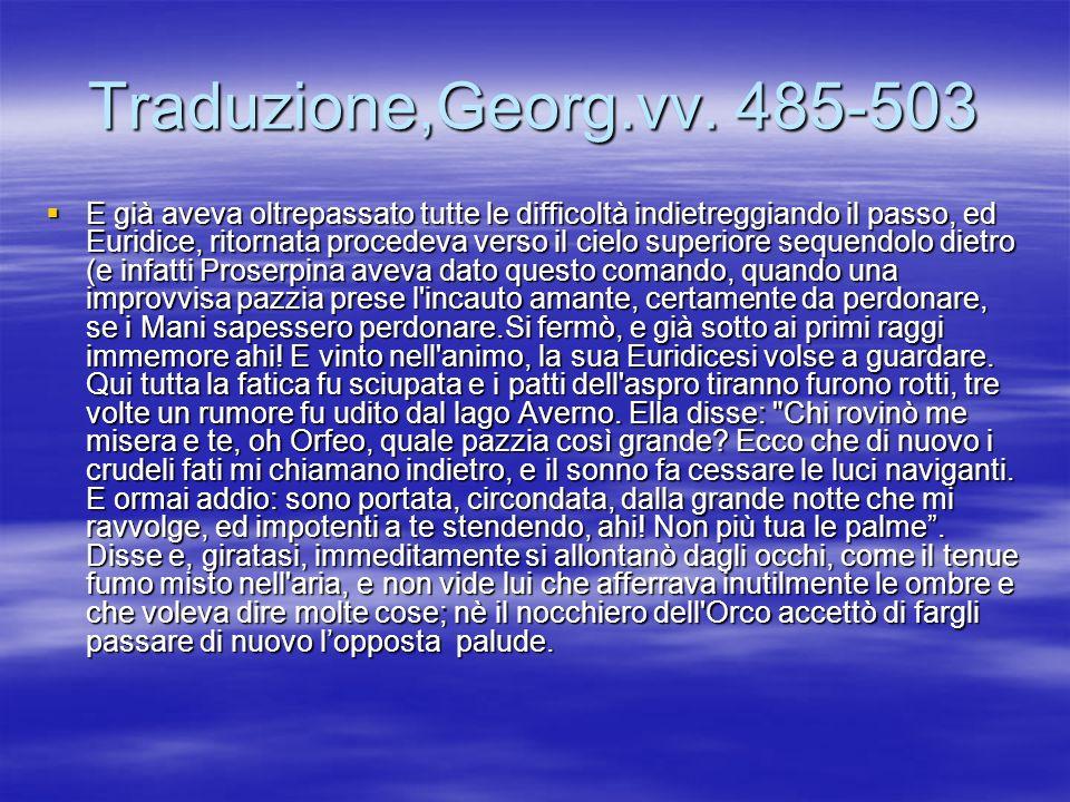 Traduzione,Georg.vv. 485-503 E già aveva oltrepassato tutte le difficoltà indietreggiando il passo, ed Euridice, ritornata procedeva verso il cielo su