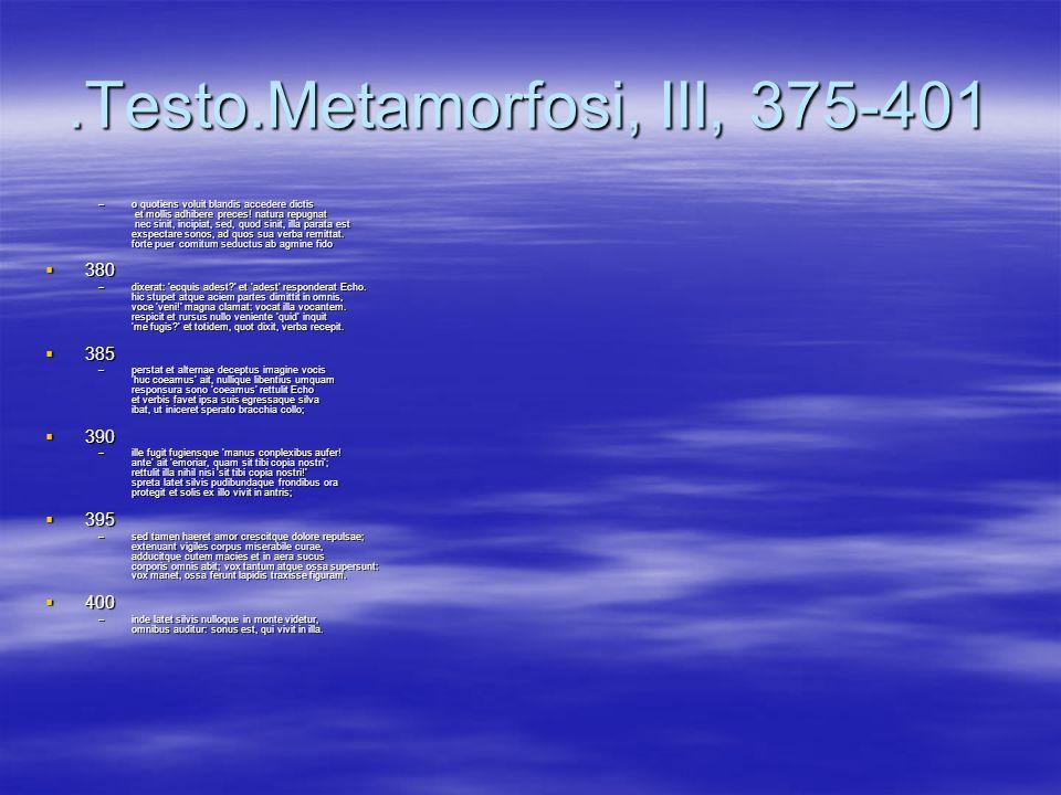 .Testo.Metamorfosi, III, 375-401 –o quotiens voluit blandis accedere dictis et mollis adhibere preces! natura repugnat nec sinit, incipiat, sed, quod