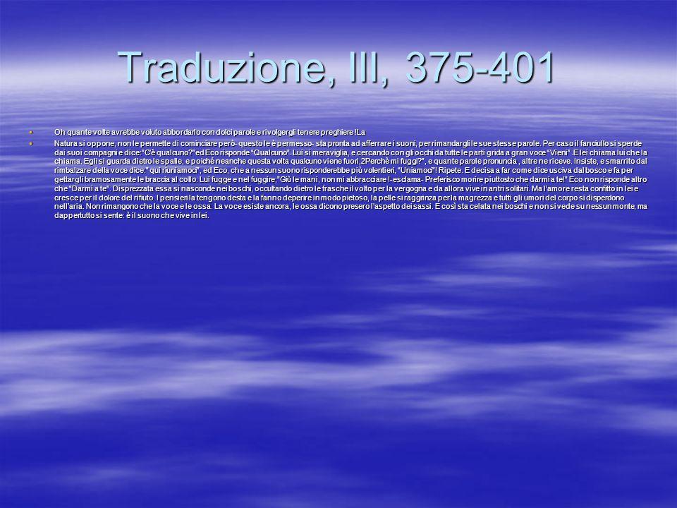 Traduzione, III, 375-401 Oh quante volte avrebbe voluto abbordarlo con dolci parole e rivolgergli tenere preghiere !La Oh quante volte avrebbe voluto