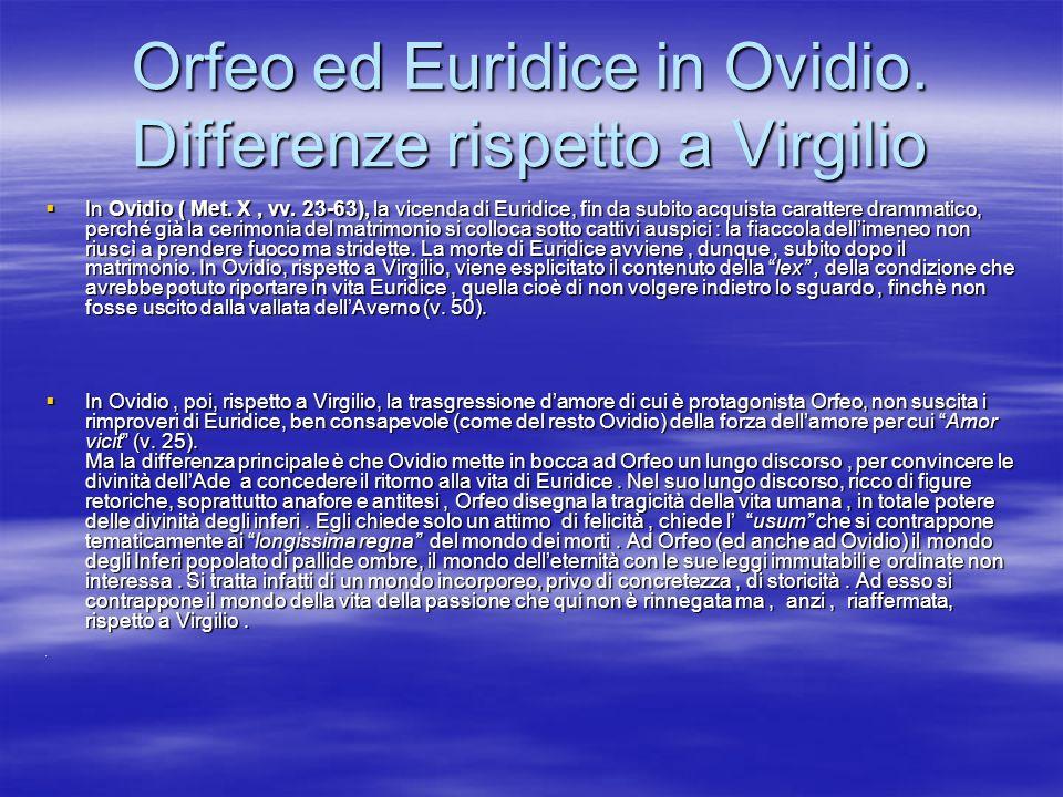 Orfeo ed Euridice in Ovidio. Differenze rispetto a Virgilio In Ovidio ( Met. X, vv. 23-63), la vicenda di Euridice, fin da subito acquista carattere d