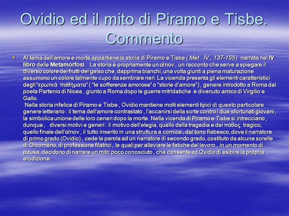 Ovidio ed il mito di Piramo e Tisbe. Commento Al tema dellamore e morte appartiene la storia di Piramo e Tisbe ( Met. IV, 137-155 ) narrata nel IV lib