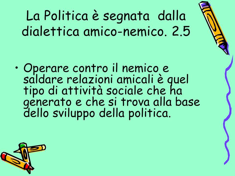La Politica è segnata dalla dialettica amico-nemico. 2.5 Operare contro il nemico e saldare relazioni amicali è quel tipo di attività sociale che ha g