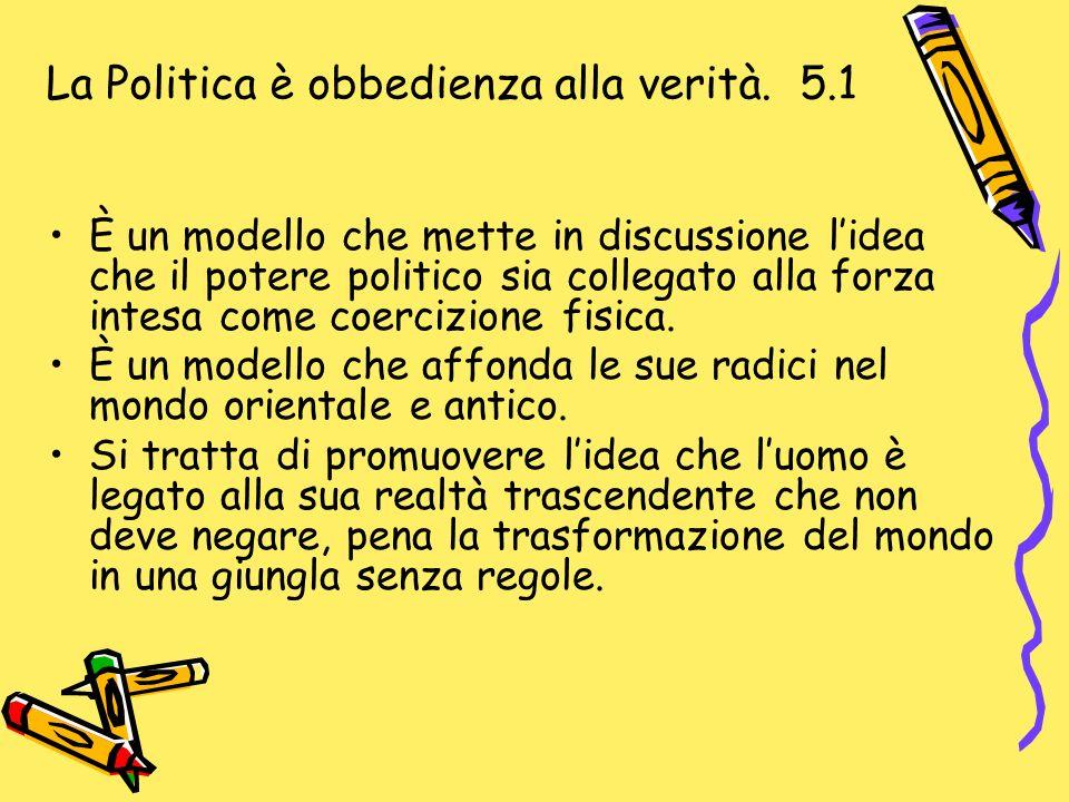 La Politica è obbedienza alla verità. 5.1 È un modello che mette in discussione lidea che il potere politico sia collegato alla forza intesa come coer
