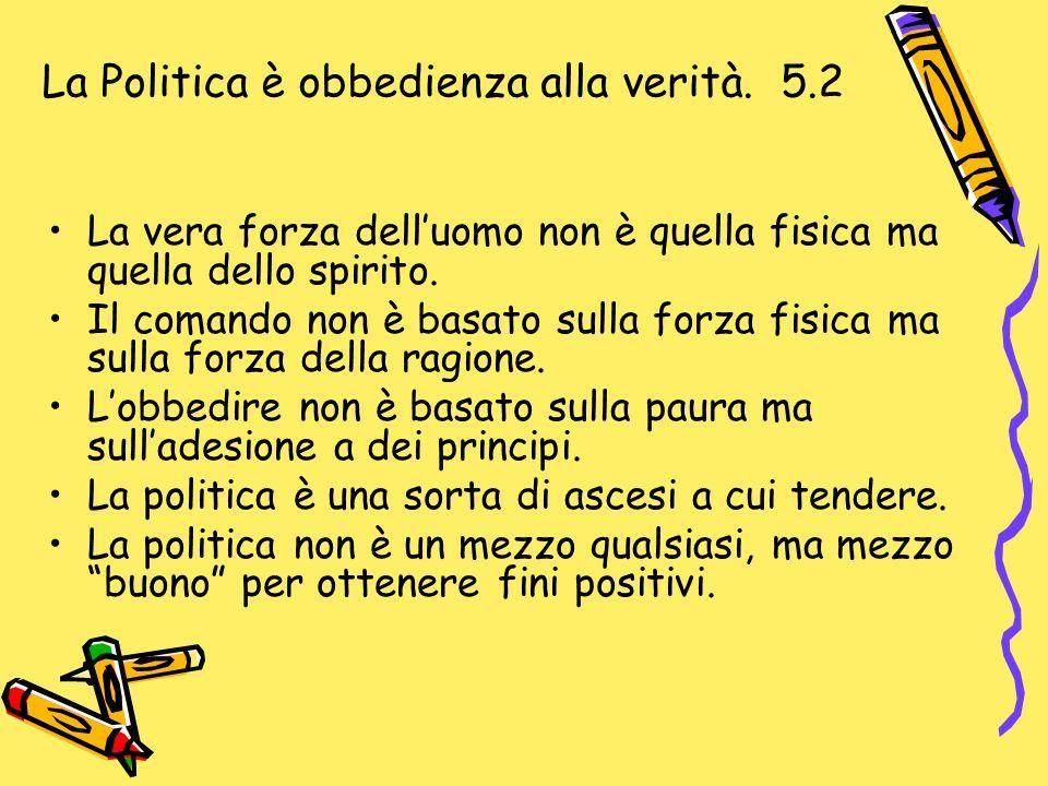La Politica è obbedienza alla verità. 5.2 La vera forza delluomo non è quella fisica ma quella dello spirito. Il comando non è basato sulla forza fisi