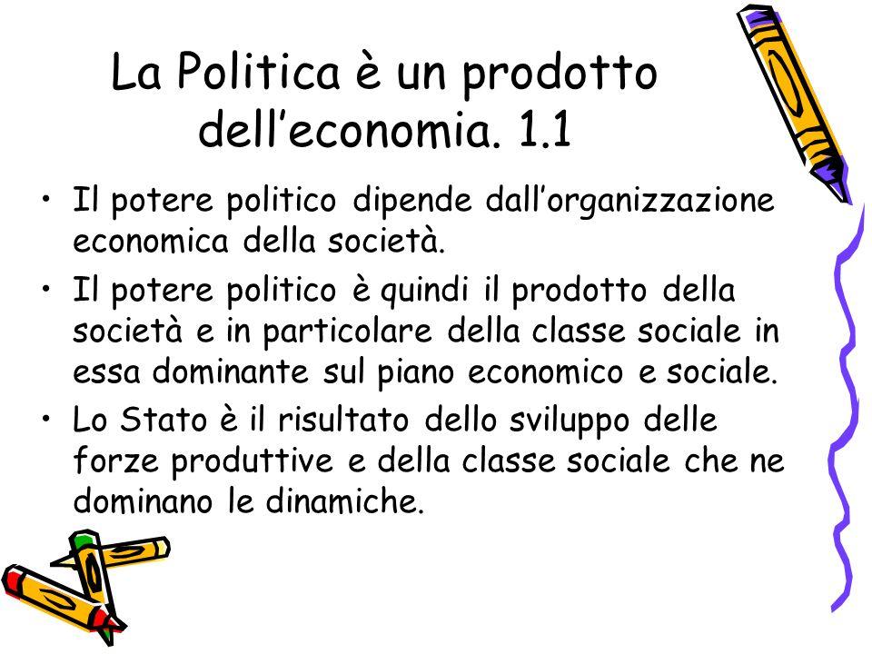 La Politica è un prodotto delleconomia. 1.1 Il potere politico dipende dallorganizzazione economica della società. Il potere politico è quindi il prod