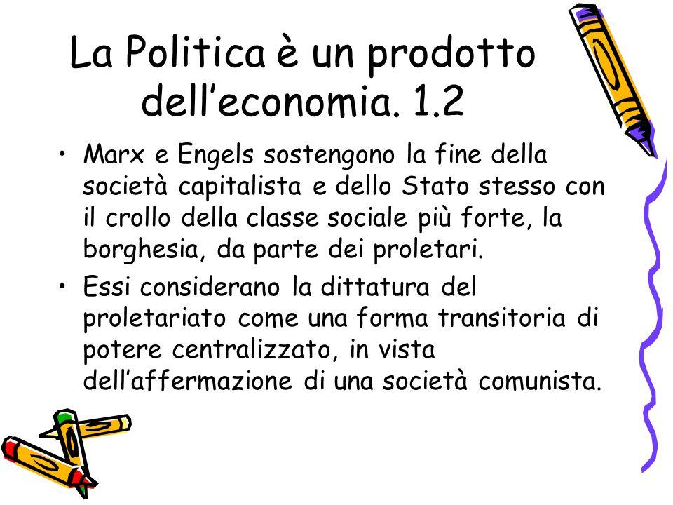 La Politica è un prodotto delleconomia. 1.2 Marx e Engels sostengono la fine della società capitalista e dello Stato stesso con il crollo della classe