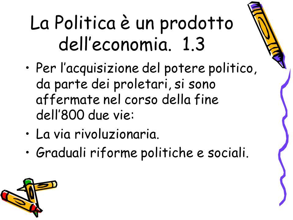 La Politica è un prodotto delleconomia. 1.3 Per lacquisizione del potere politico, da parte dei proletari, si sono affermate nel corso della fine dell
