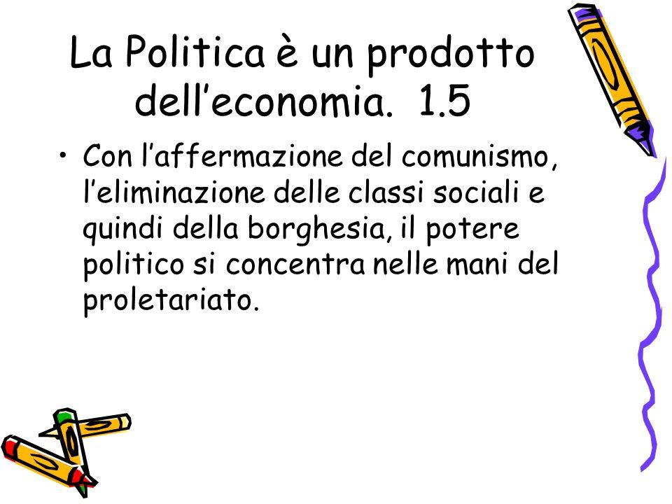 La Politica è un prodotto delleconomia. 1.5 Con laffermazione del comunismo, leliminazione delle classi sociali e quindi della borghesia, il potere po
