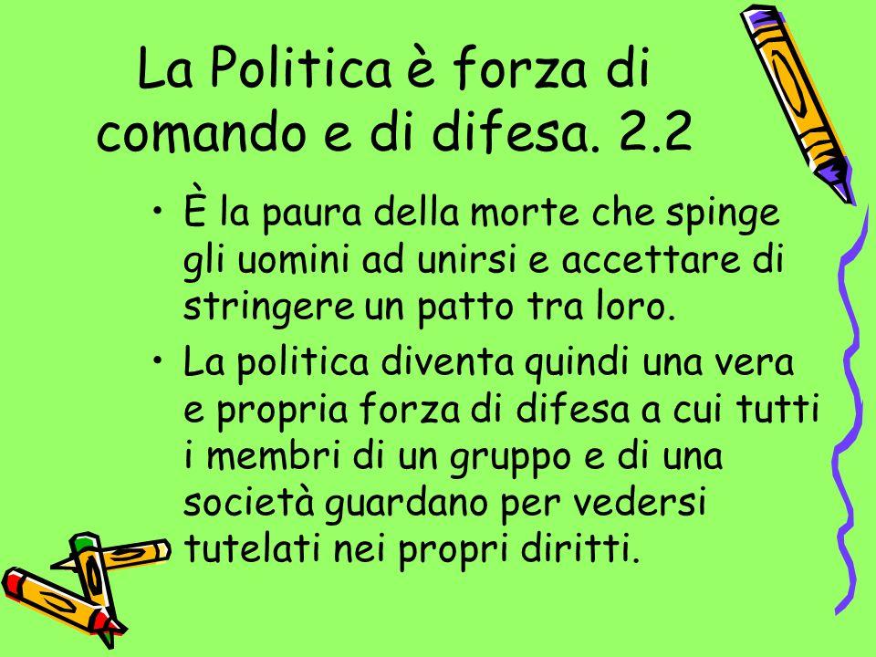 La Politica è forza di comando e di difesa. 2.2 È la paura della morte che spinge gli uomini ad unirsi e accettare di stringere un patto tra loro. La