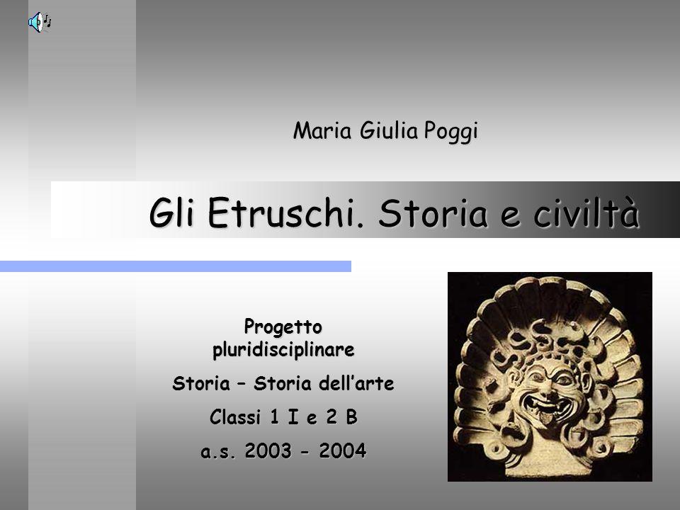 Gli Etruschi. Storia e civiltà Maria Giulia Poggi Progetto pluridisciplinare Storia – Storia dellarte Classi 1 I e 2 B a.s. 2003 - 2004