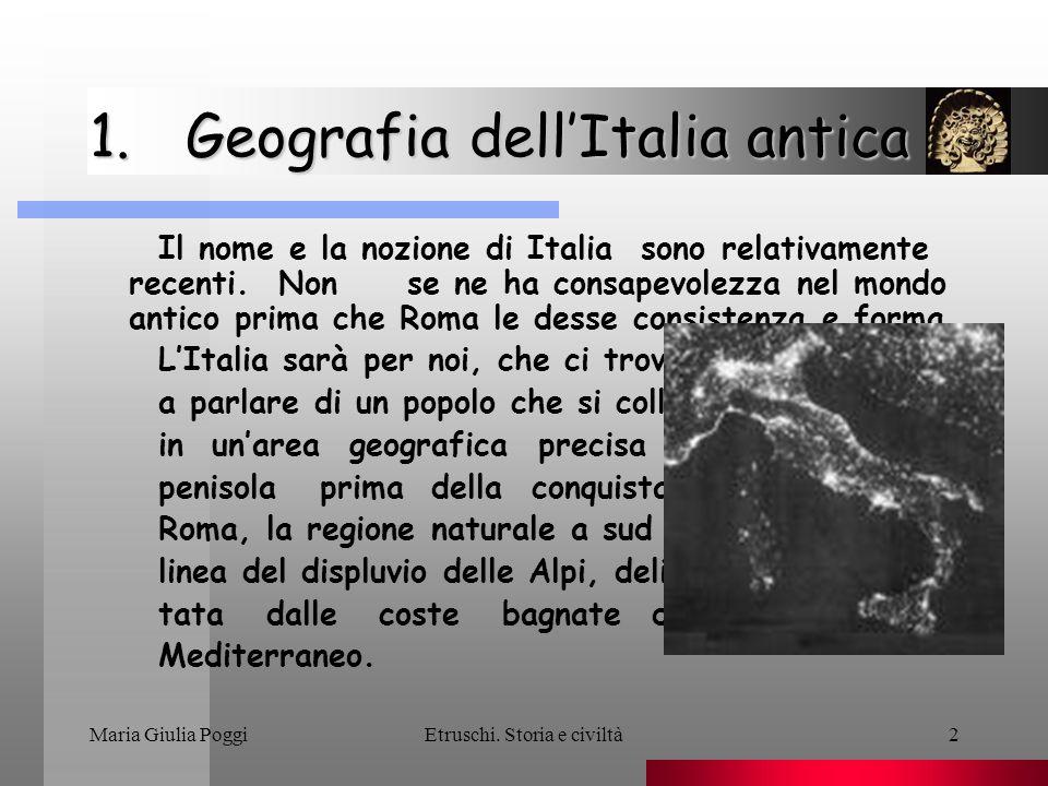 Maria Giulia PoggiEtruschi. Storia e civiltà2 1.Geografia dellItalia antica Il nome e la nozione di Italia sono relativamente recenti. Non se ne ha co