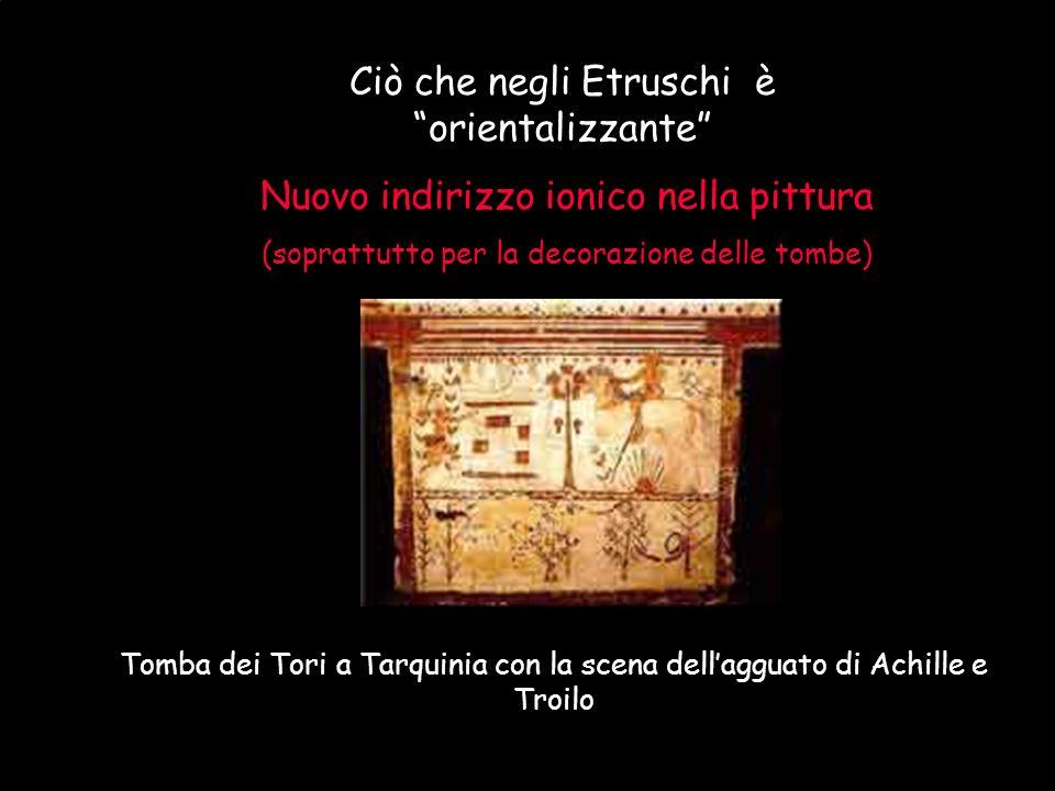 Maria Giulia PoggiEtruschi. Storia e civiltà52 Ciò che negli Etruschi è orientalizzante Nuovo indirizzo ionico nella pittura (soprattutto per la decor