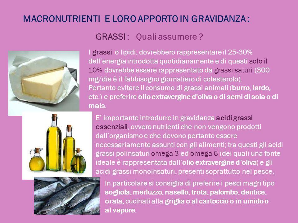 MACRONUTRIENTI E LORO APPORTO IN GRAVIDANZA : GRASSI : Quali assumere ? I grassi o lipidi, dovrebbero rappresentare il 25-30% dellenergia introdotta q