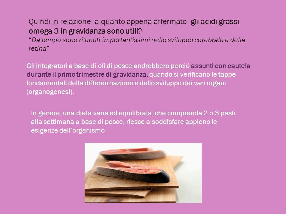 Quindi in relazione a quanto appena affermato gli acidi grassi omega 3 in gravidanza sono utili? Da tempo sono ritenuti importantissimi nello sviluppo