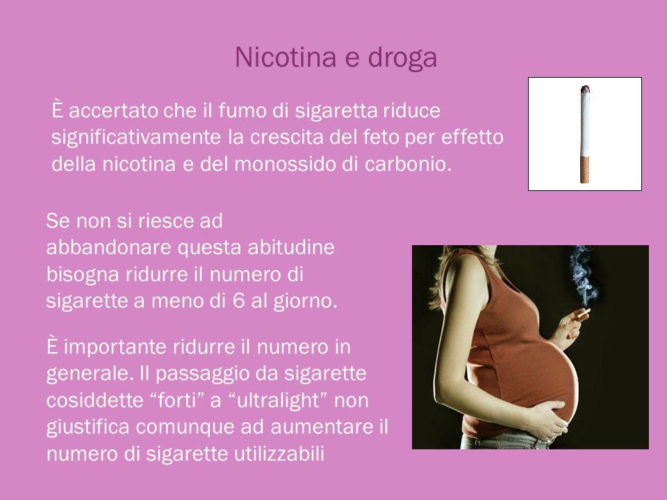 Nicotina e droga È accertato che il fumo di sigaretta riduce significativamente la crescita del feto per effetto della nicotina e del monossido di car