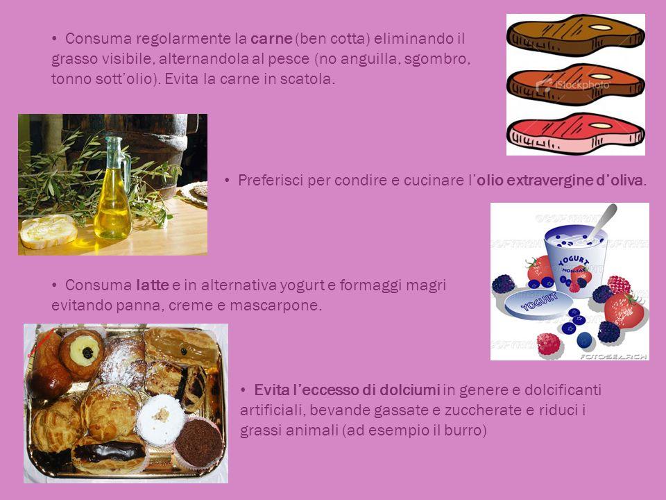 Consuma regolarmente la carne (ben cotta) eliminando il grasso visibile, alternandola al pesce (no anguilla, sgombro, tonno sottolio). Evita la carne