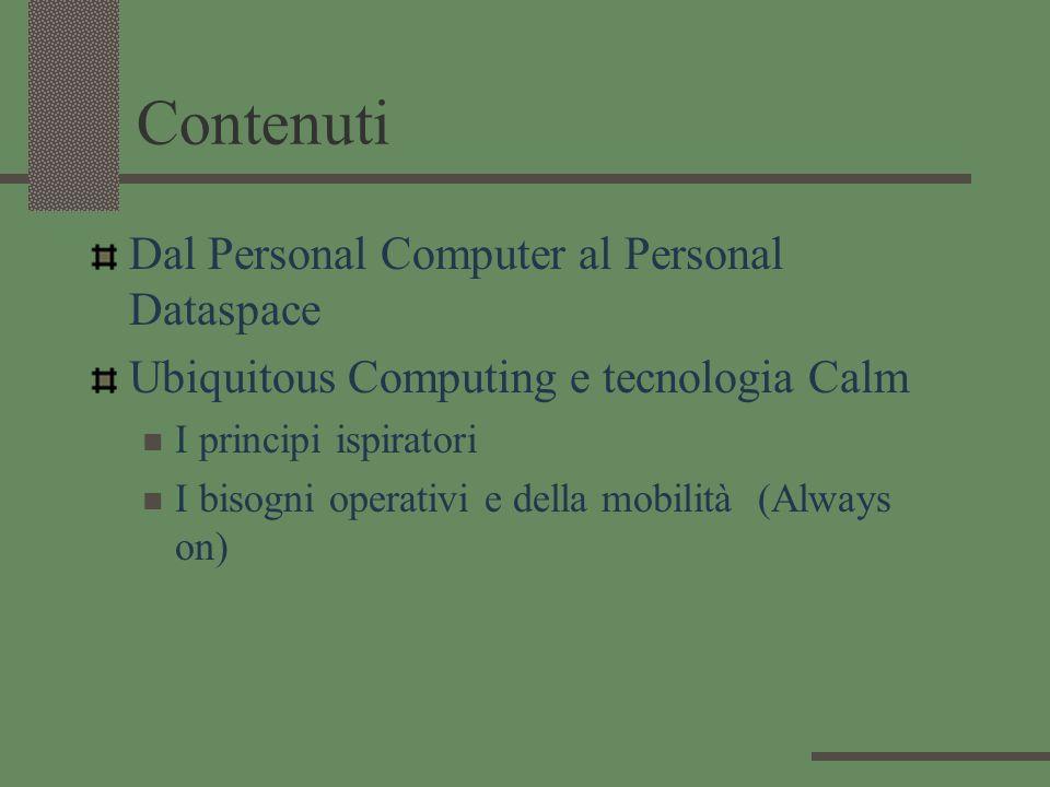 Contenuti Dal Personal Computer al Personal Dataspace Ubiquitous Computing e tecnologia Calm I principi ispiratori I bisogni operativi e della mobilit