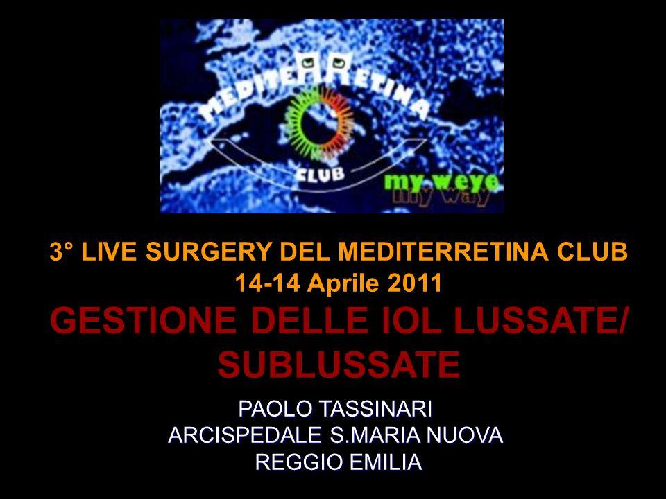 3° LIVE SURGERY DEL MEDITERRETINA CLUB 14-14 Aprile 2011 GESTIONE DELLE IOL LUSSATE/ SUBLUSSATE PAOLO TASSINARI ARCISPEDALE S.MARIA NUOVA REGGIO EMILI
