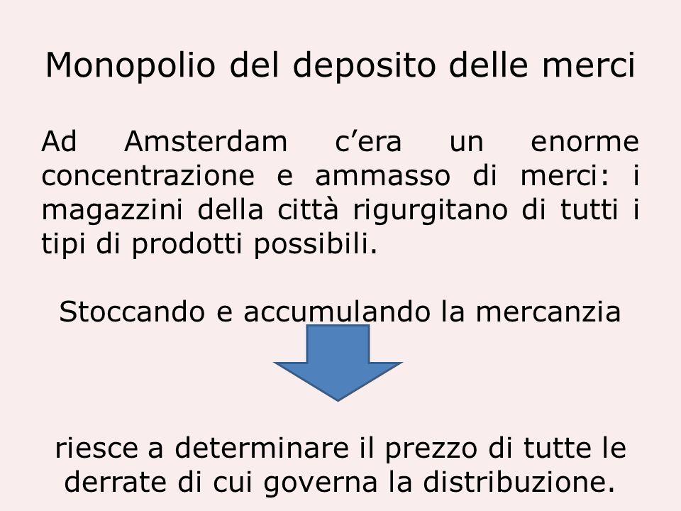 Monopolio del deposito delle merci Ad Amsterdam cera un enorme concentrazione e ammasso di merci: i magazzini della città rigurgitano di tutti i tipi
