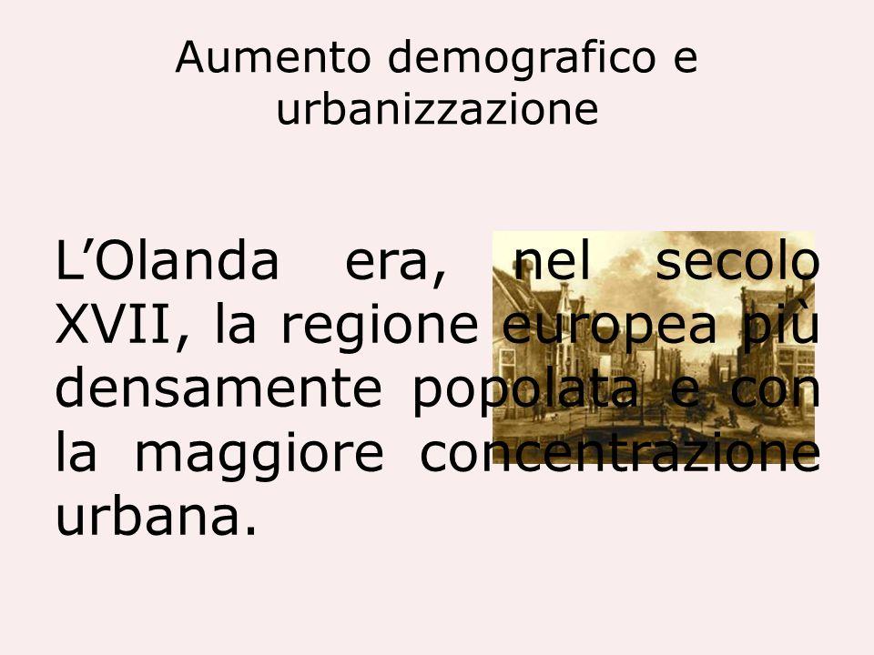Aumento demografico e urbanizzazione LOlanda era, nel secolo XVII, la regione europea più densamente popolata e con la maggiore concentrazione urbana.
