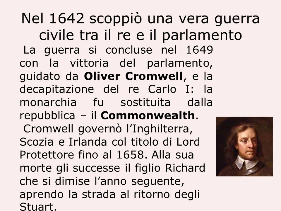 Nel 1642 scoppiò una vera guerra civile tra il re e il parlamento La guerra si concluse nel 1649 con la vittoria del parlamento, guidato da Oliver Cro