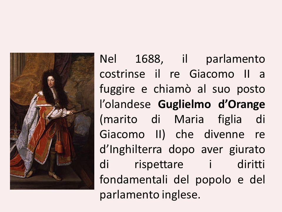 Nel 1688, il parlamento costrinse il re Giacomo II a fuggire e chiamò al suo posto lolandese Guglielmo dOrange (marito di Maria figlia di Giacomo II)