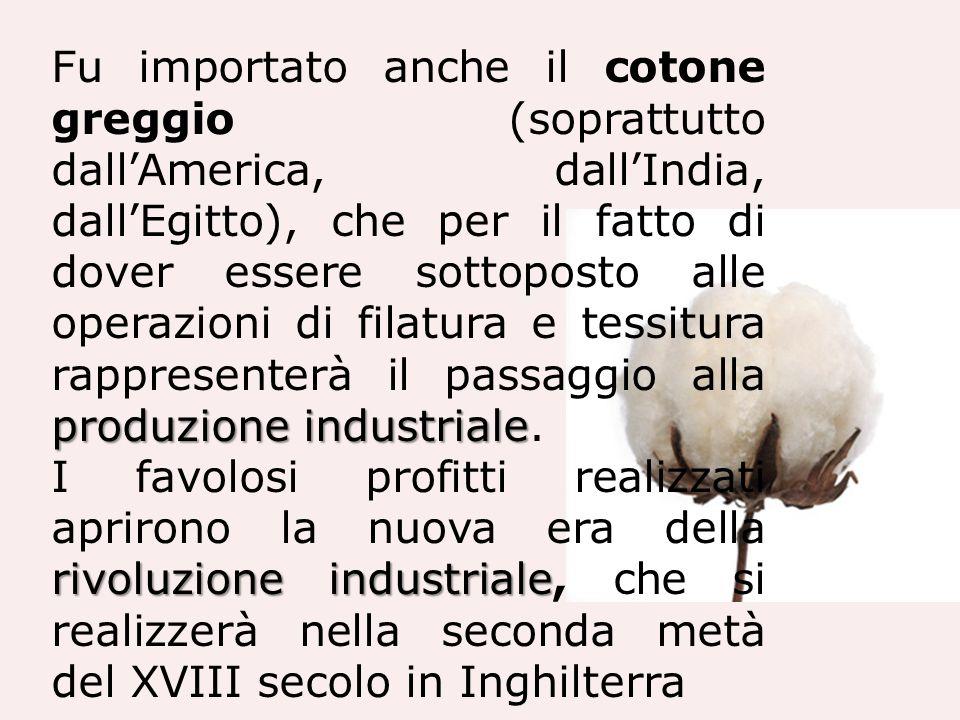 produzione industriale Fu importato anche il cotone greggio (soprattutto dallAmerica, dallIndia, dallEgitto), che per il fatto di dover essere sottopo