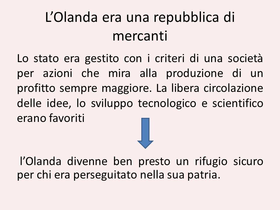 LOlanda era una repubblica di mercanti Lo stato era gestito con i criteri di una società per azioni che mira alla produzione di un profitto sempre mag