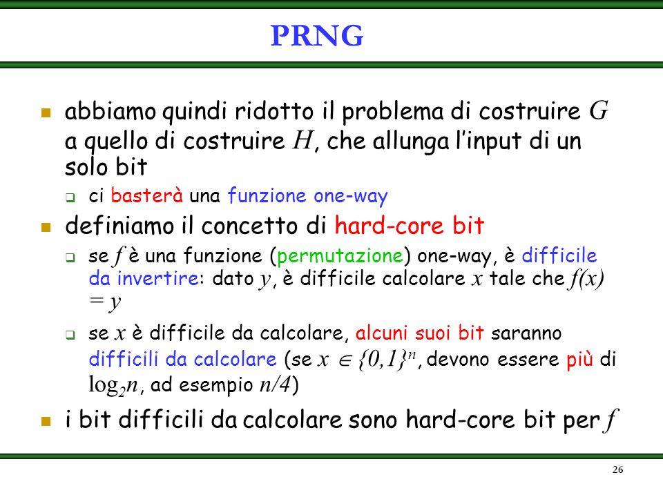 25 risposta: no. A partire da un PRNG H : {0,1} k {0,1} k+1 possiamo costruire qualunque PRNG G : {0,1} k {0,1} l(k) Data la stringa x 0 {0,1} k per c