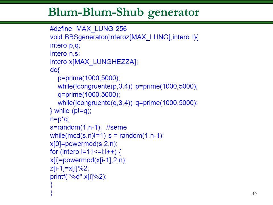 39 Blum-Blum-Shub generator 1.Si scelgono due grandi e diversi primi p e q, congruenti a 3 modulo 4 1.Si calcola n = p.q. 2.Si sceglie a caso un s < n