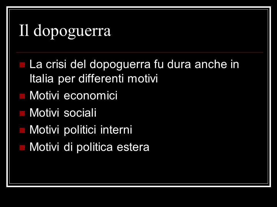 Il dopoguerra La crisi del dopoguerra fu dura anche in Italia per differenti motivi Motivi economici Motivi sociali Motivi politici interni Motivi di politica estera