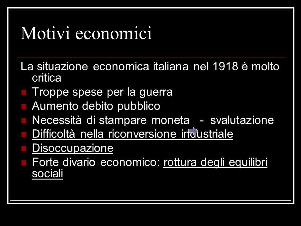 Motivi economici La situazione economica italiana nel 1918 è molto critica Troppe spese per la guerra Aumento debito pubblico Necessità di stampare moneta - svalutazione Difficoltà nella riconversione industriale Disoccupazione Forte divario economico: rottura degli equilibri sociali